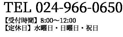 【受付時間】8:00〜12:00 【定休日】水曜日・日曜日・祝日TEL 024-966-0650